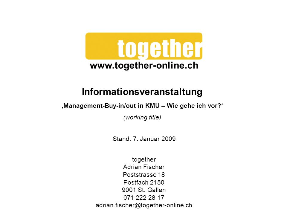 Informationsveranstaltung Management-Buy-in/out in KMU – Wie gehe ich vor? (working title) together Adrian Fischer Poststrasse 18 Postfach 2150 9001 S