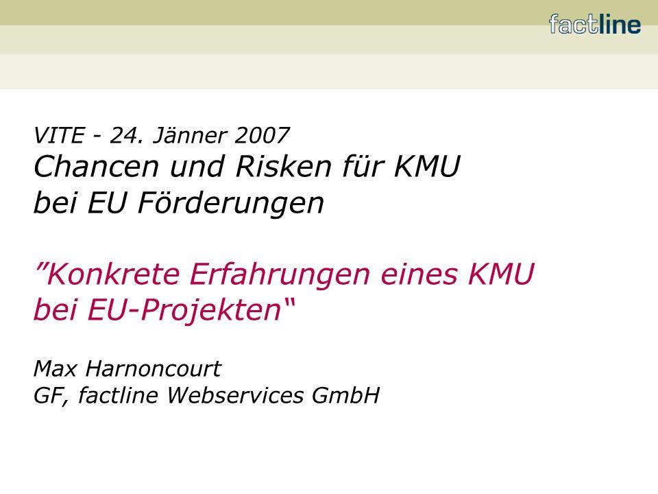 VITE - 24. Jänner 2007 Chancen und Risken für KMU bei EU Förderungen Konkrete Erfahrungen eines KMU bei EU-Projekten Max Harnoncourt GF, factline Webs