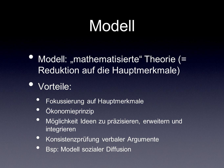 Modell Modell: mathematisierte Theorie (= Reduktion auf die Hauptmerkmale) Vorteile: Fokussierung auf Hauptmerkmale Ökonomieprinzip Möglichkeit Ideen