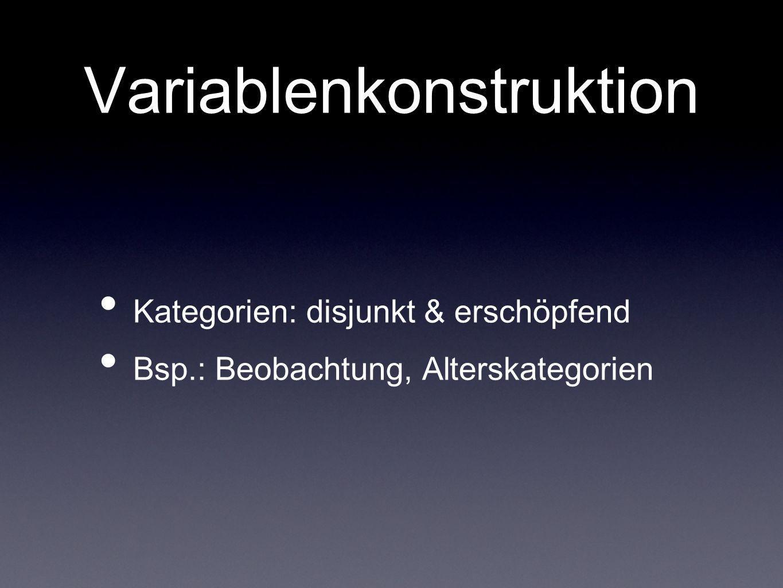 Variablenkonstruktion Kategorien: disjunkt & erschöpfend Bsp.: Beobachtung, Alterskategorien