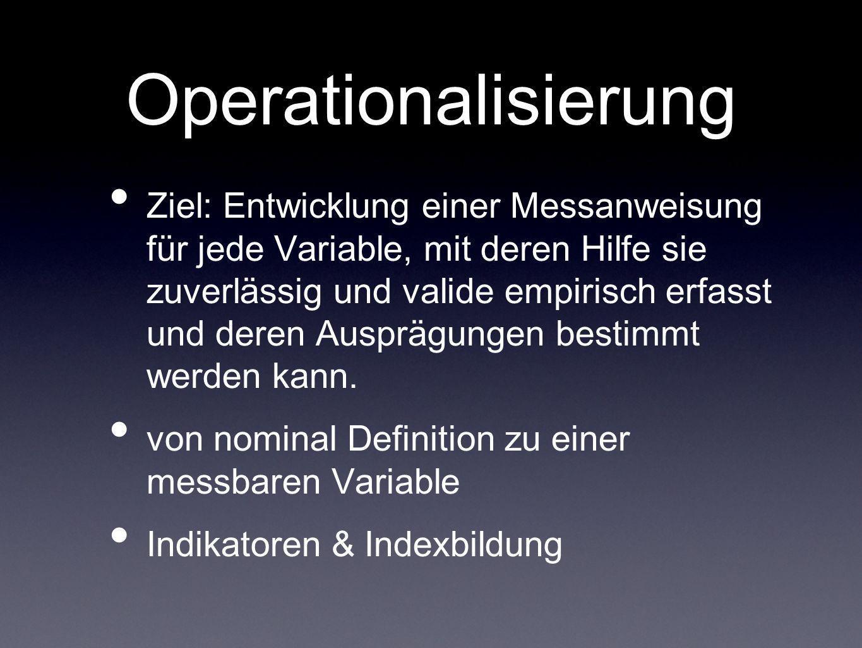 Operationalisierung Ziel: Entwicklung einer Messanweisung für jede Variable, mit deren Hilfe sie zuverlässig und valide empirisch erfasst und deren Au