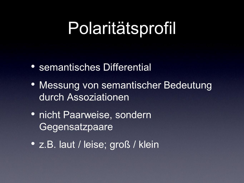 Polaritätsprofil semantisches Differential Messung von semantischer Bedeutung durch Assoziationen nicht Paarweise, sondern Gegensatzpaare z.B. laut /