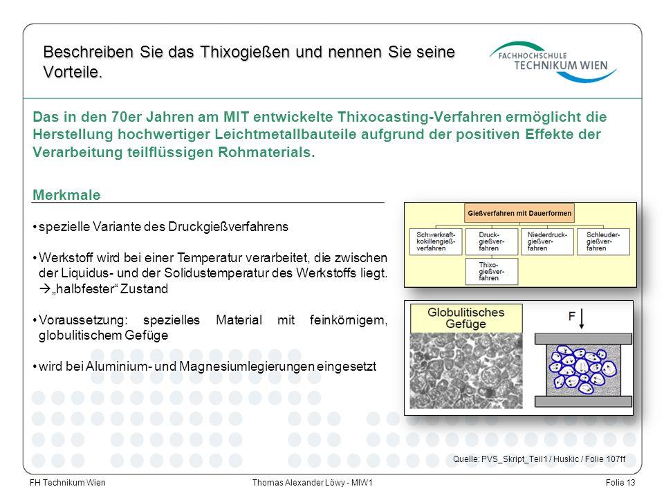 Thomas Alexander Löwy - MIW1 Beschreiben Sie das Thixogießen und nennen Sie seine Vorteile. FH Technikum WienFolie 13 Das in den 70er Jahren am MIT en
