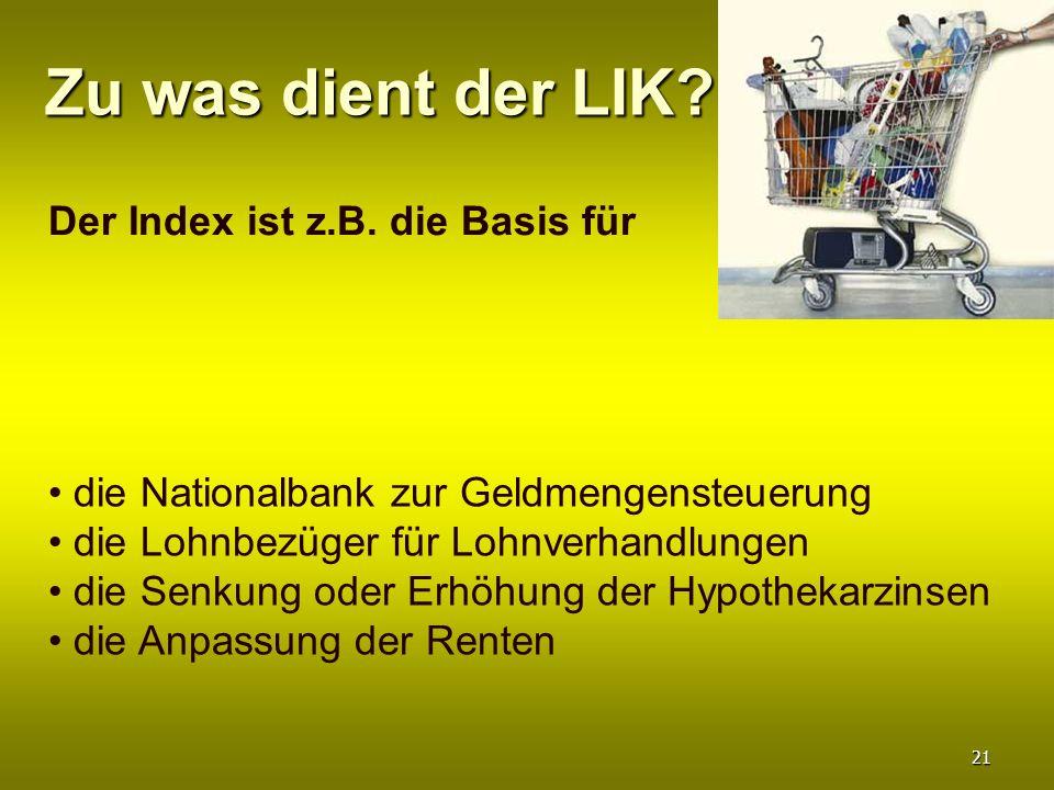 Zu was dient der LIK? Der Index ist z.B. die Basis für die Nationalbank zur Geldmengensteuerung die Lohnbezüger für Lohnverhandlungen die Senkung oder