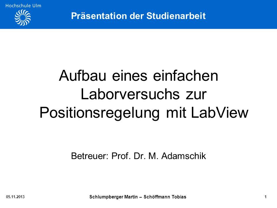 Präsentation der Studienarbeit Aufbau eines einfachen Laborversuchs zur Positionsregelung mit LabView Betreuer: Prof. Dr. M. Adamschik 105.11.2013 Sch