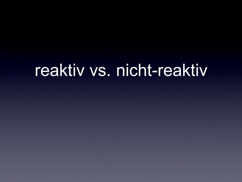 reaktiv vs. nicht-reaktiv