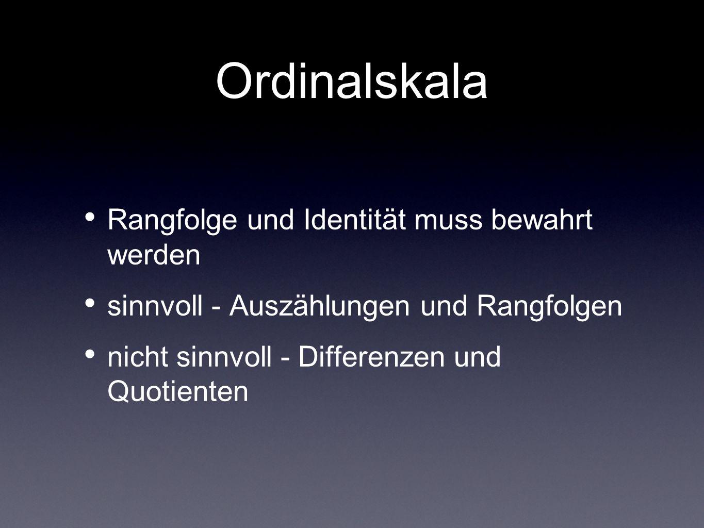 Ordinalskala Rangfolge und Identität muss bewahrt werden sinnvoll - Auszählungen und Rangfolgen nicht sinnvoll - Differenzen und Quotienten