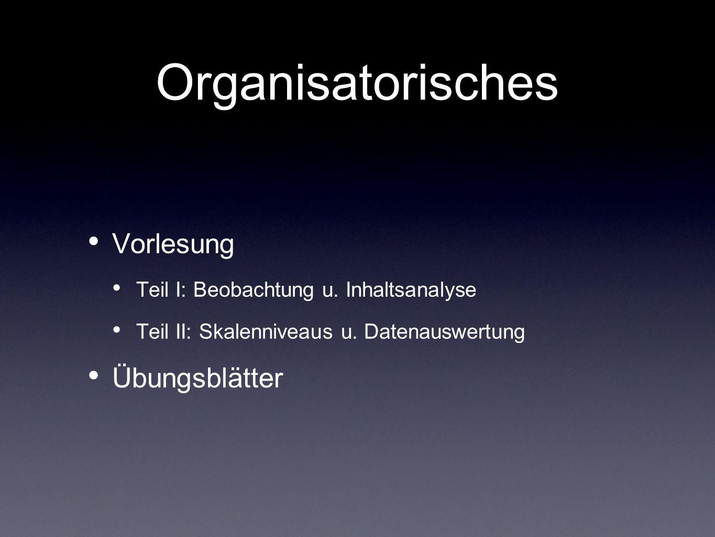 Organisatorisches Vorlesung Teil I: Beobachtung u. Inhaltsanalyse Teil II: Skalenniveaus u. Datenauswertung Übungsblätter