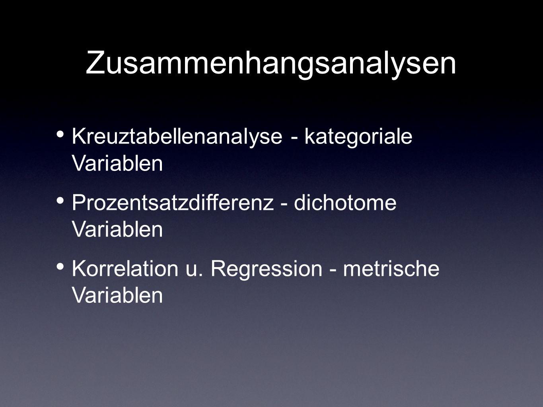 Zusammenhangsanalysen Kreuztabellenanalyse - kategoriale Variablen Prozentsatzdifferenz - dichotome Variablen Korrelation u. Regression - metrische Va