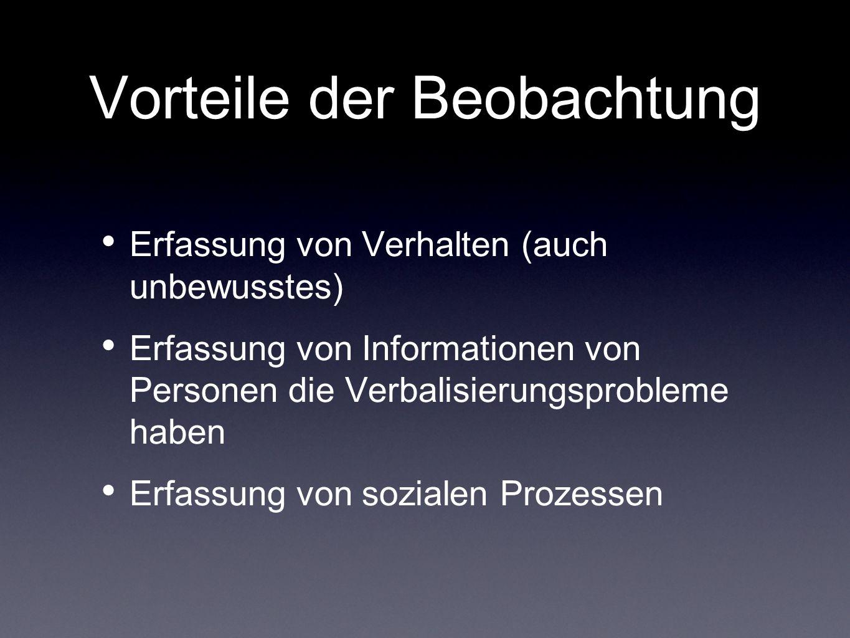 Vorteile der Beobachtung Erfassung von Verhalten (auch unbewusstes) Erfassung von Informationen von Personen die Verbalisierungsprobleme haben Erfassu