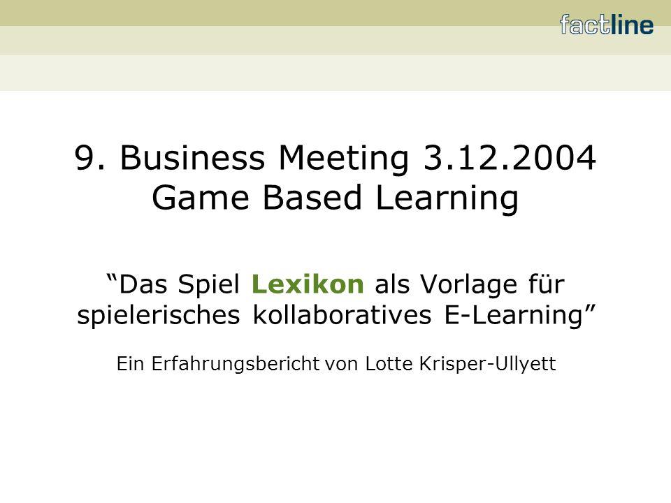 9. Business Meeting 3.12.2004 Game Based Learning Das Spiel Lexikon als Vorlage für spielerisches kollaboratives E-Learning Ein Erfahrungsbericht von