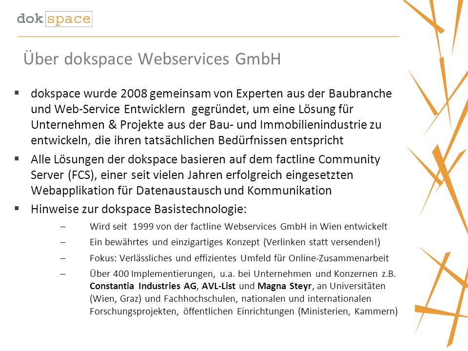 Über dokspace Webservices GmbH dokspace wurde 2008 gemeinsam von Experten aus der Baubranche und Web-Service Entwicklern gegründet, um eine Lösung für Unternehmen & Projekte aus der Bau- und Immobilienindustrie zu entwickeln, die ihren tatsächlichen Bedürfnissen entspricht Alle Lösungen der dokspace basieren auf dem factline Community Server (FCS), einer seit vielen Jahren erfolgreich eingesetzten Webapplikation für Datenaustausch und Kommunikation Hinweise zur dokspace Basistechnologie: – Wird seit 1999 von der factline Webservices GmbH in Wien entwickelt – Ein bewährtes und einzigartiges Konzept (Verlinken statt versenden!) – Fokus: Verlässliches und effizientes Umfeld für Online-Zusammenarbeit – Über 400 Implementierungen, u.a.