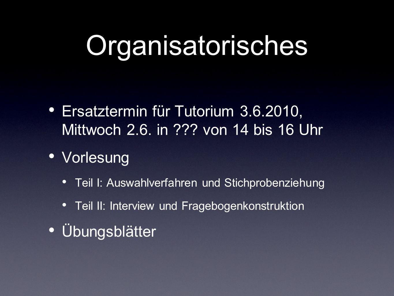 Organisatorisches Ersatztermin für Tutorium 3.6.2010, Mittwoch 2.6. in ??? von 14 bis 16 Uhr Vorlesung Teil I: Auswahlverfahren und Stichprobenziehung