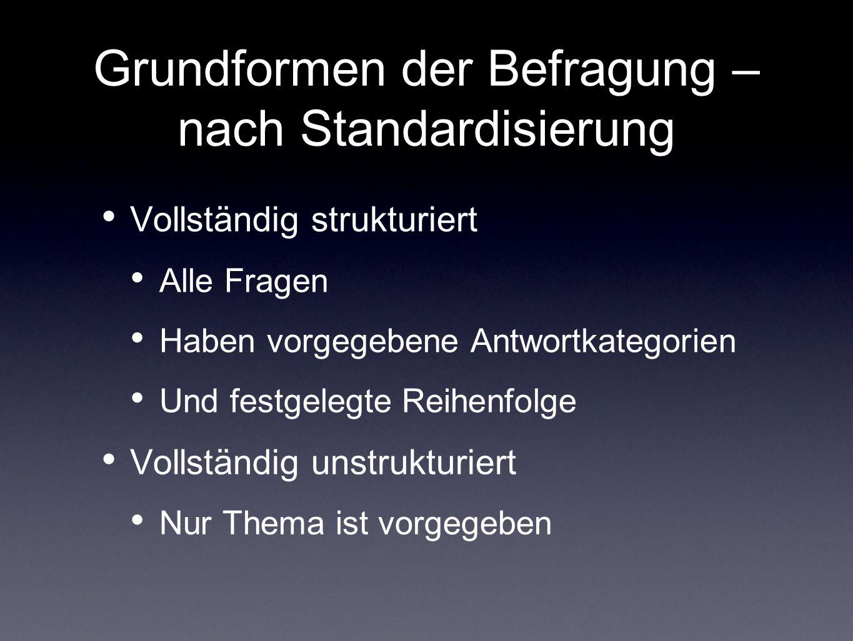 Grundformen der Befragung – nach Standardisierung Vollständig strukturiert Alle Fragen Haben vorgegebene Antwortkategorien Und festgelegte Reihenfolge