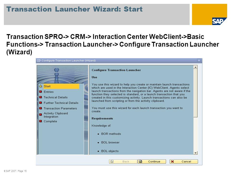 © SAP 2007 / Page 15 Transaction Launcher Wizard: Start Transaction SPRO-> CRM-> Interaction Center WebClient->Basic Functions-> Transaction Launcher-