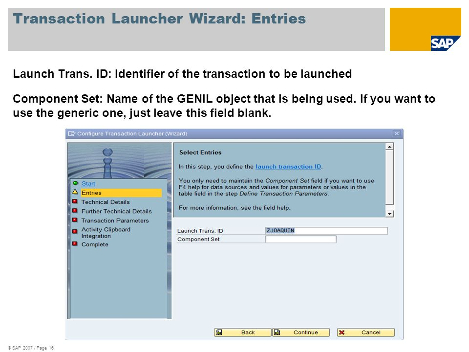 © SAP 2007 / Page 16 Transaction Launcher Wizard: Entries Launch Trans. ID: Identifier of the transaction to be launched Component Set: Name of the GE