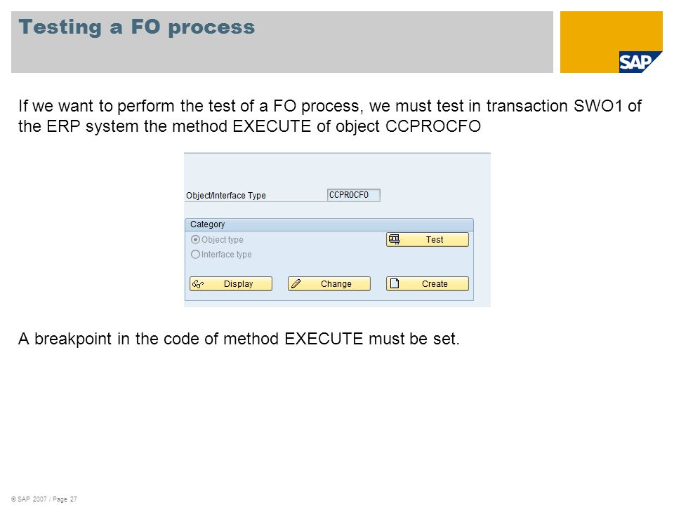 If we want to perform the test of a FO process, we must test in transaction SWO1 of the ERP system the method EXECUTE of object CCPROCFO A breakpoint