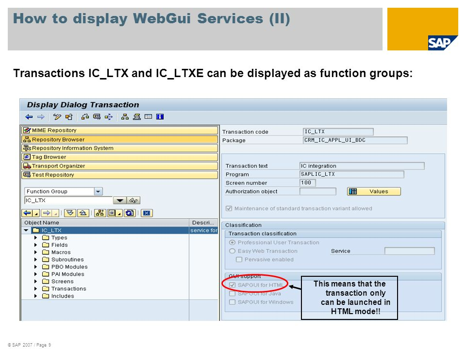 © SAP 2007 / Page 9 How to display WebGui Services (II) Transactions IC_LTX and IC_LTXE can be displayed as function groups: This means that the trans