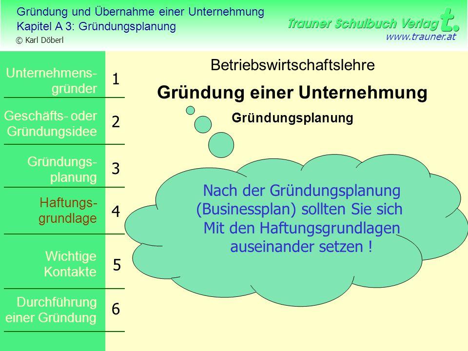 Gründung und Übernahme einer Unternehmung Kapitel A 3: Gründungsplanung © Karl Döberl www.trauner.at Betriebswirtschaftslehre Gründung einer Unternehm
