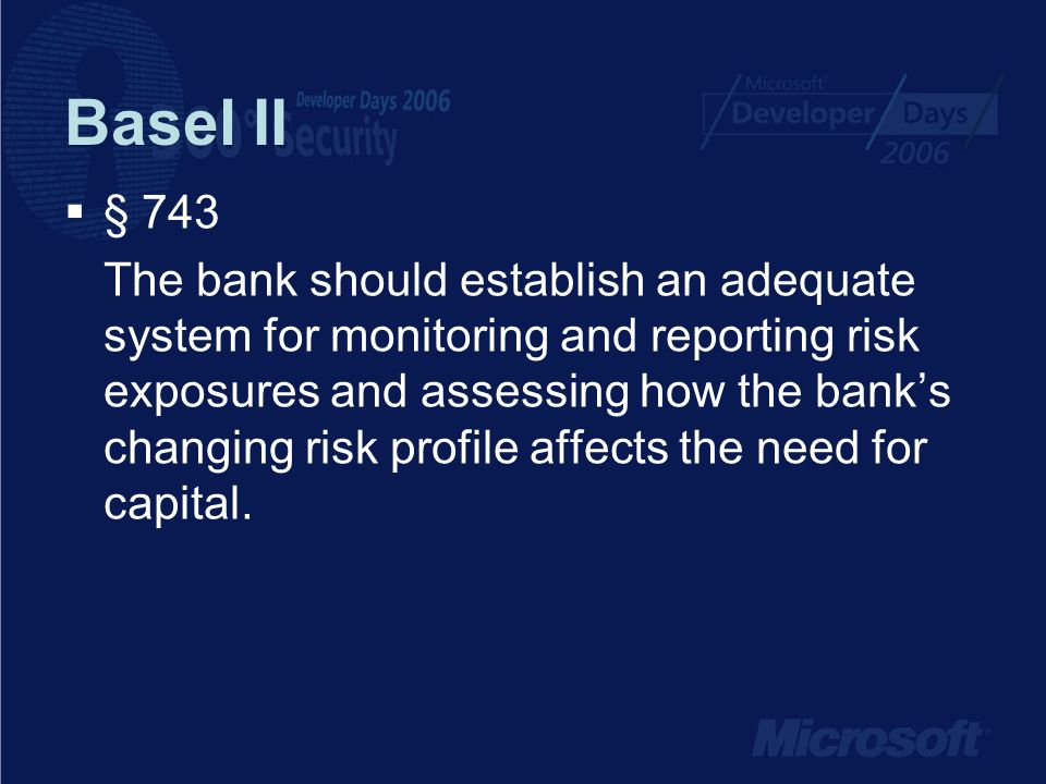Basel II § 743 The bank should establish an adequate system for monitoring and reporting risk exposures and assessing how the banks changing risk profile affects the need for capital.