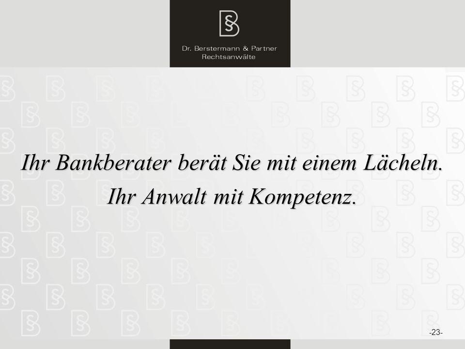 24 Ihr Bankberater berät Sie mit einem Lächeln. Ihr Anwalt mit Kompetenz. -23-