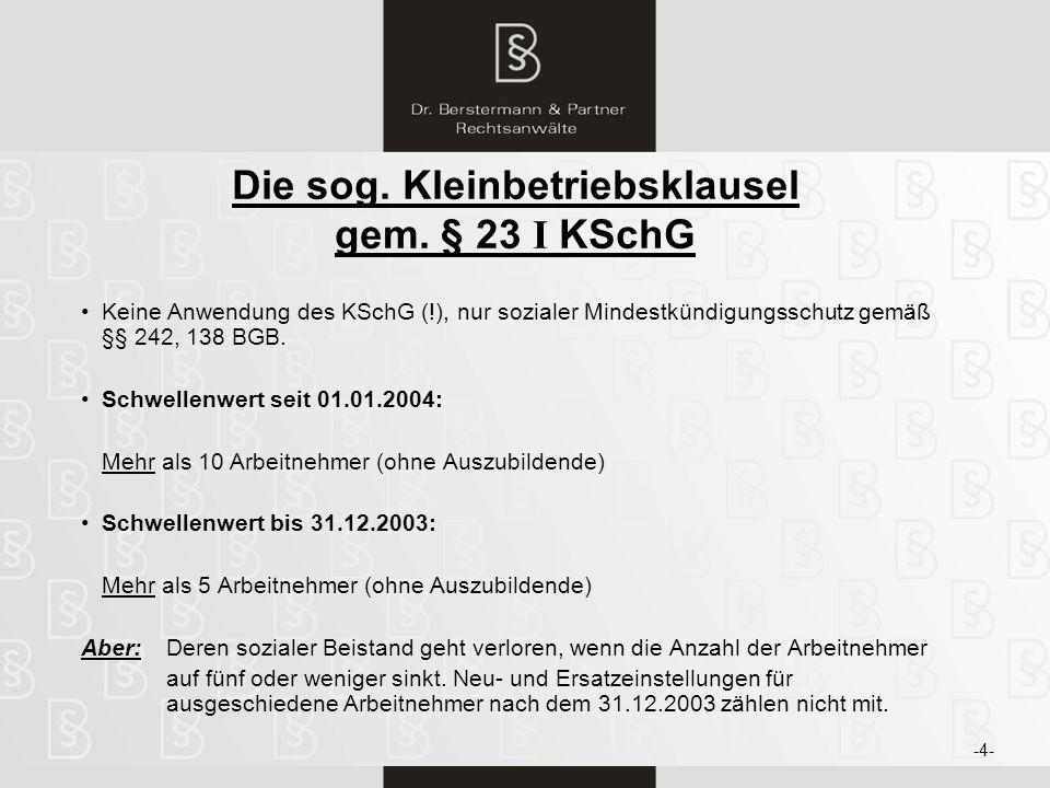 5 Die sog. Kleinbetriebsklausel gem. § 23 I KSchG Keine Anwendung des KSchG (!), nur sozialer Mindestkündigungsschutz gemäß §§ 242, 138 BGB. Schwellen