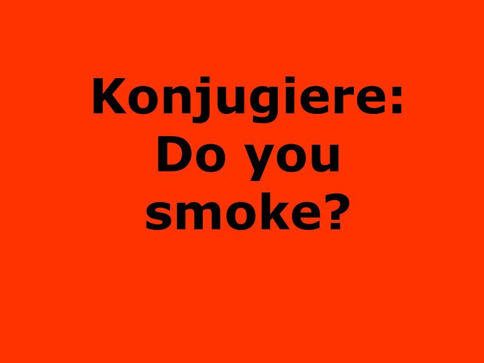 Konjugiere: Do you smoke?