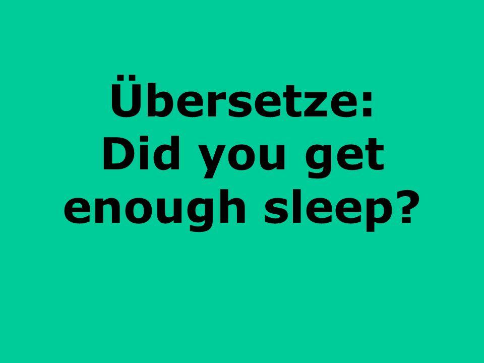 Übersetze: Did you get enough sleep?