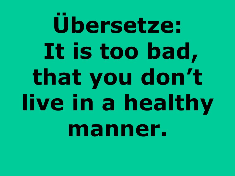 Übersetze: It is too bad, that you dont live in a healthy manner.