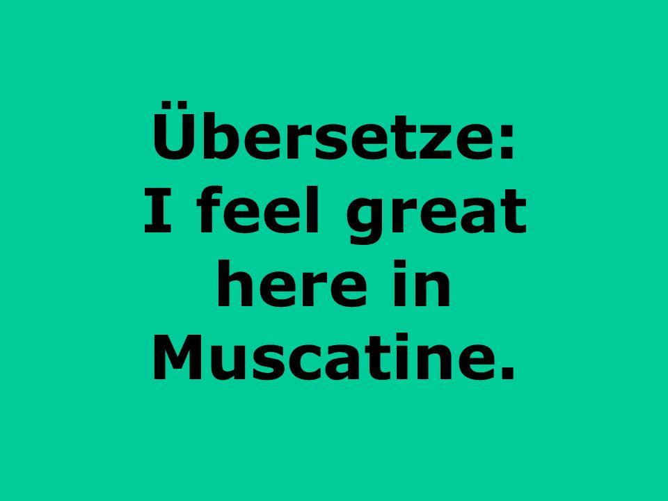 Übersetze: I feel great here in Muscatine.