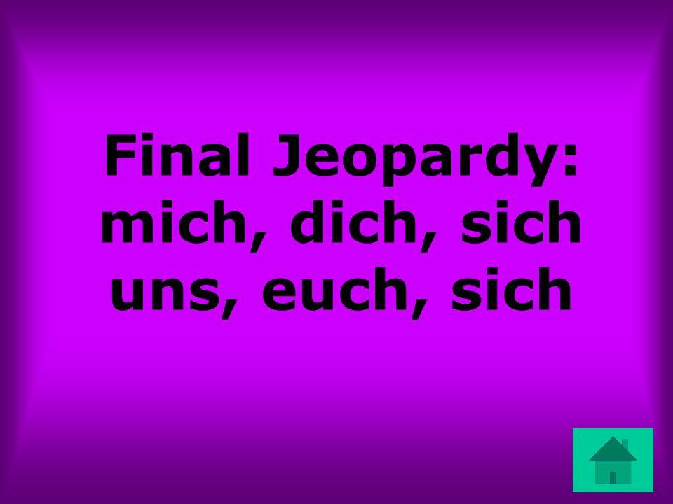 Final Jeopardy: mich, dich, sich uns, euch, sich