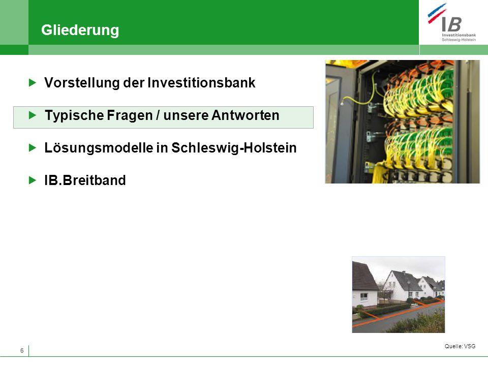 6 Gliederung Vorstellung der Investitionsbank Typische Fragen / unsere Antworten Lösungsmodelle in Schleswig-Holstein IB.Breitband Quelle: VSG