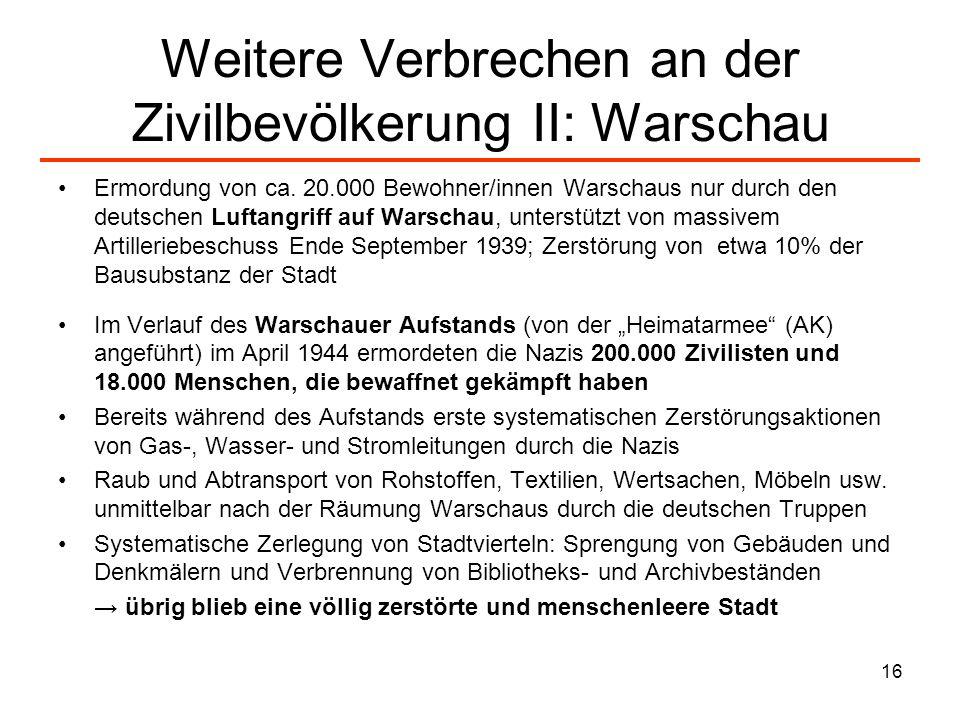 16 Weitere Verbrechen an der Zivilbevölkerung II: Warschau Ermordung von ca. 20.000 Bewohner/innen Warschaus nur durch den deutschen Luftangriff auf W