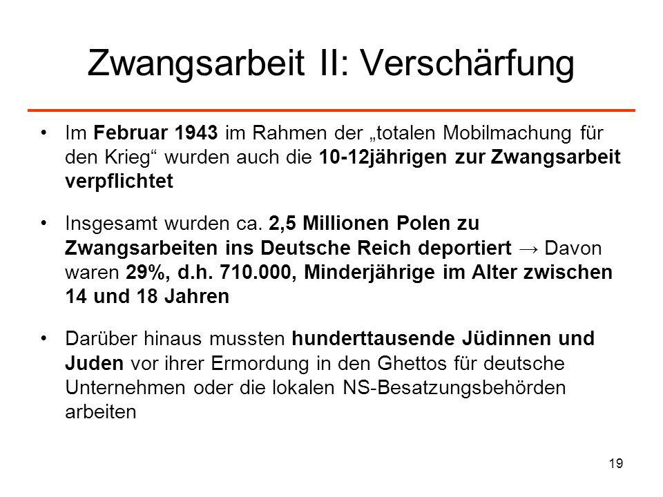 19 Zwangsarbeit II: Verschärfung Im Februar 1943 im Rahmen der totalen Mobilmachung für den Krieg wurden auch die 10-12jährigen zur Zwangsarbeit verpf