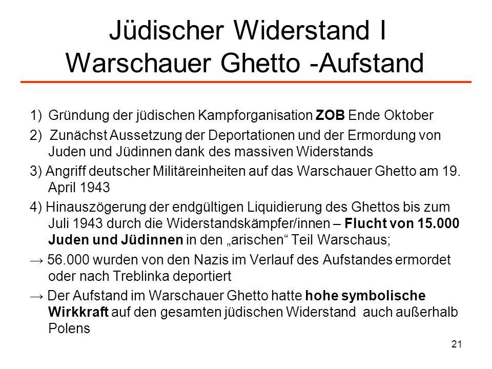 21 Jüdischer Widerstand I Warschauer Ghetto -Aufstand 1)Gründung der jüdischen Kampforganisation ZOB Ende Oktober 2) Zunächst Aussetzung der Deportati
