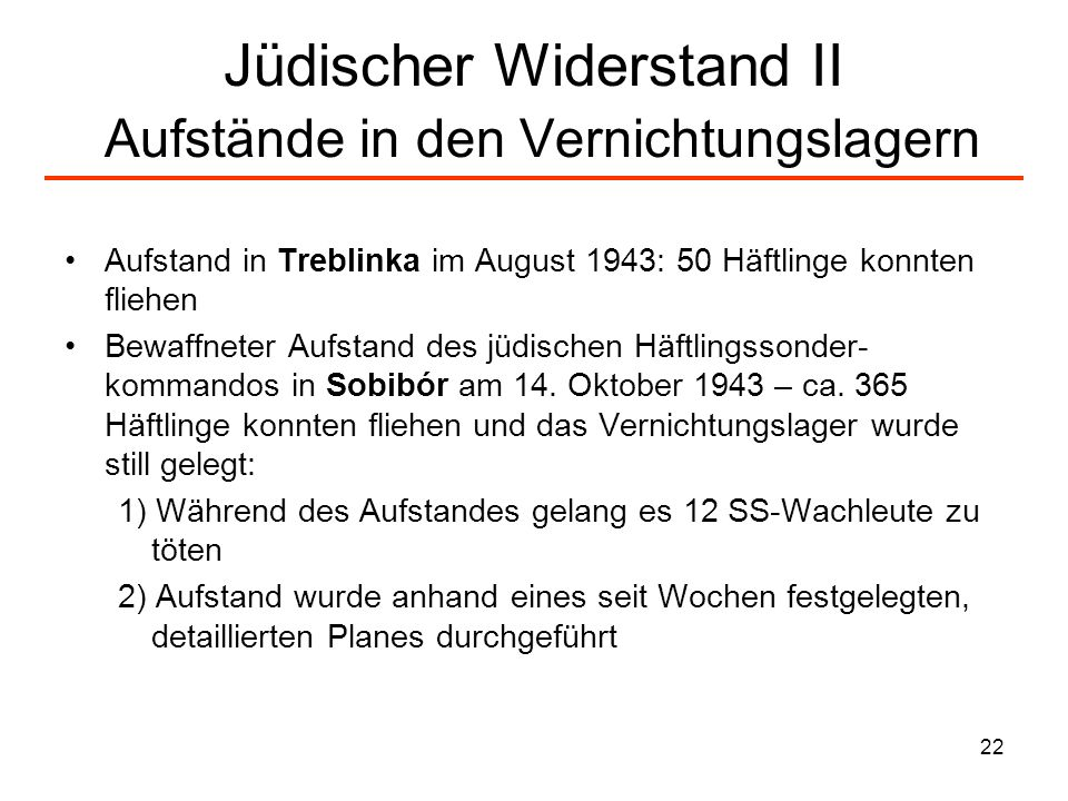 22 Jüdischer Widerstand II Aufstände in den Vernichtungslagern Aufstand in Treblinka im August 1943: 50 Häftlinge konnten fliehen Bewaffneter Aufstand