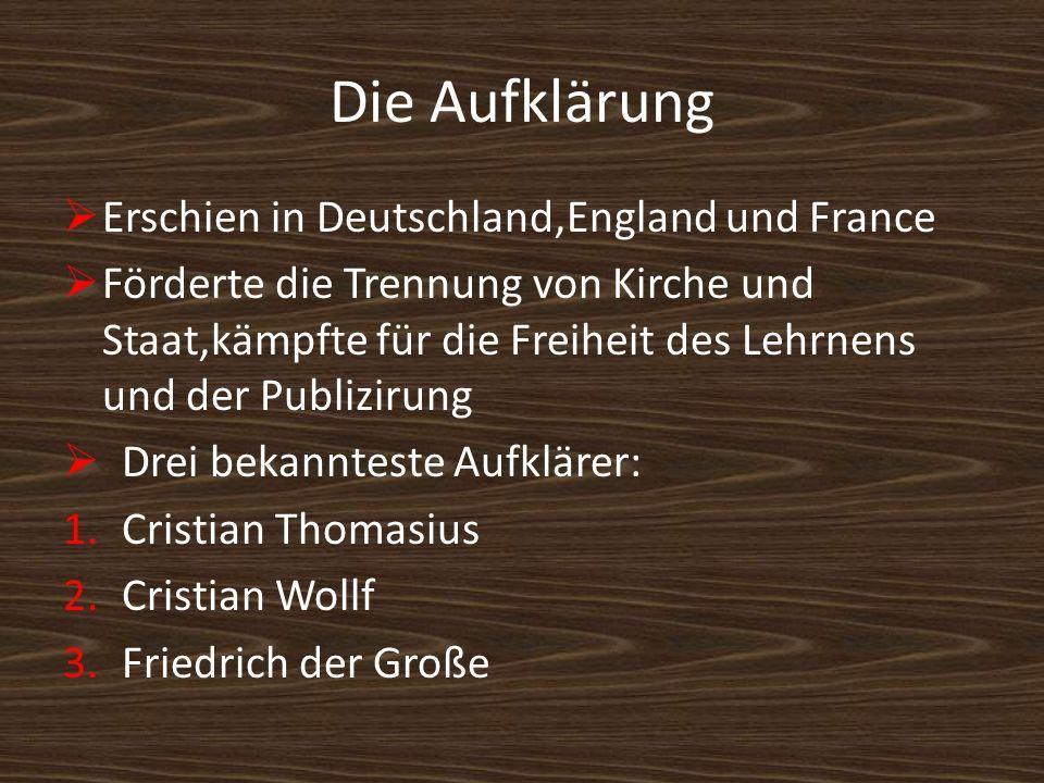 Die Aufklärung Erschien in Deutschland,England und France Förderte die Trennung von Kirche und Staat,kämpfte für die Freiheit des Lehrnens und der Pub