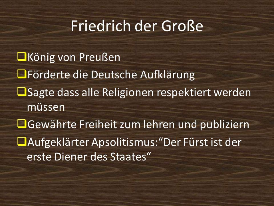 Friedrich der Große König von Preußen Förderte die Deutsche Aufklärung Sagte dass alle Religionen respektiert werden müssen Gewährte Freiheit zum lehr