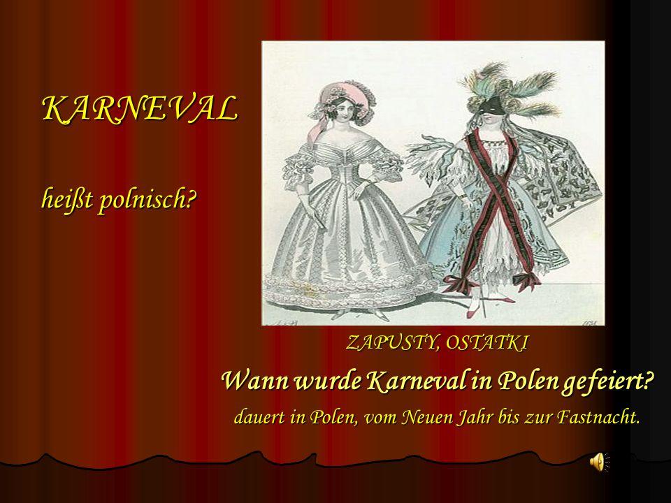 KARNEVAL heißt polnisch? ZAPUSTY, OSTATKI Wann wurde Karneval in Polen gefeiert? dauert in Polen, vom Neuen Jahr bis zur Fastnacht.