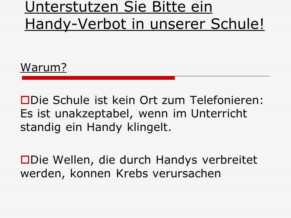 Unterstutzen Sie Bitte ein Handy-Verbot in unserer Schule! Warum? Die Schule ist kein Ort zum Telefonieren: Es ist unakzeptabel, wenn im Unterricht st