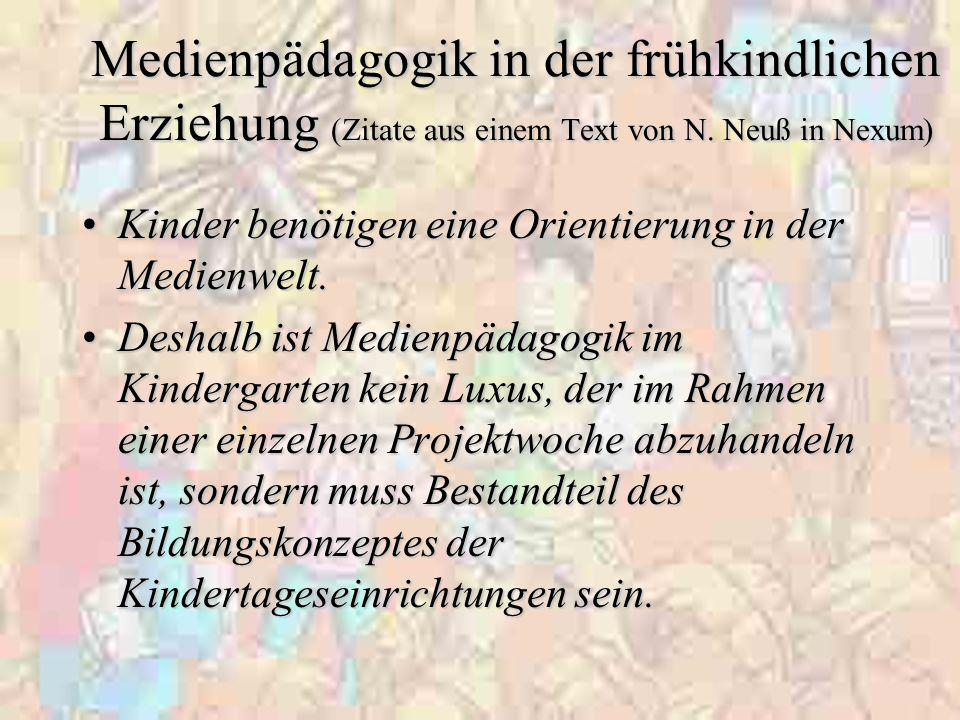 Medienpädagogik in der frühkindlichen Erziehung (Zitate aus einem Text von N. Neuß in Nexum) Kinder benötigen eine Orientierung in der Medienwelt.Kind