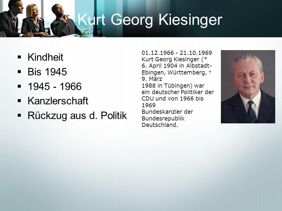 Kurt Georg Kiesinger Kindheit Bis 1945 1945 - 1966 Kanzlerschaft Rückzug aus d. Politik 01.12.1966 - 21.10.1969 Kurt Georg Kiesinger (* 6. April 1904