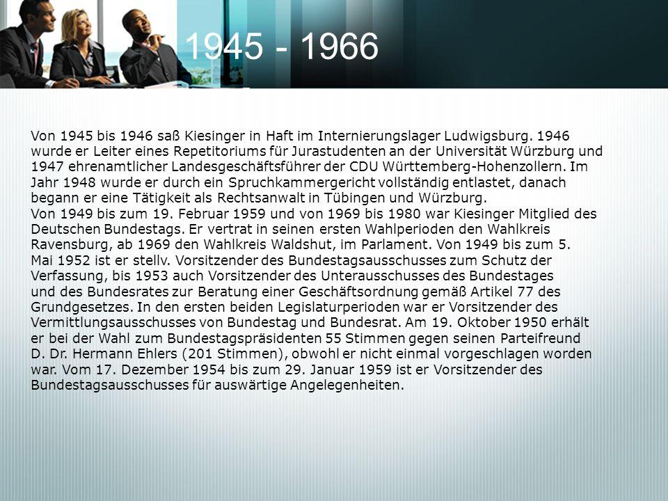 1945 - 1966 Von 1945 bis 1946 saß Kiesinger in Haft im Internierungslager Ludwigsburg. 1946 wurde er Leiter eines Repetitoriums für Jurastudenten an d