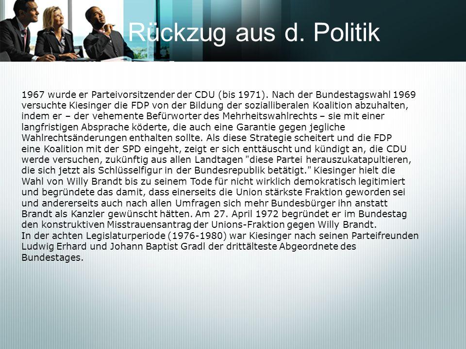 Rückzug aus d. Politik 1967 wurde er Parteivorsitzender der CDU (bis 1971). Nach der Bundestagswahl 1969 versuchte Kiesinger die FDP von der Bildung d