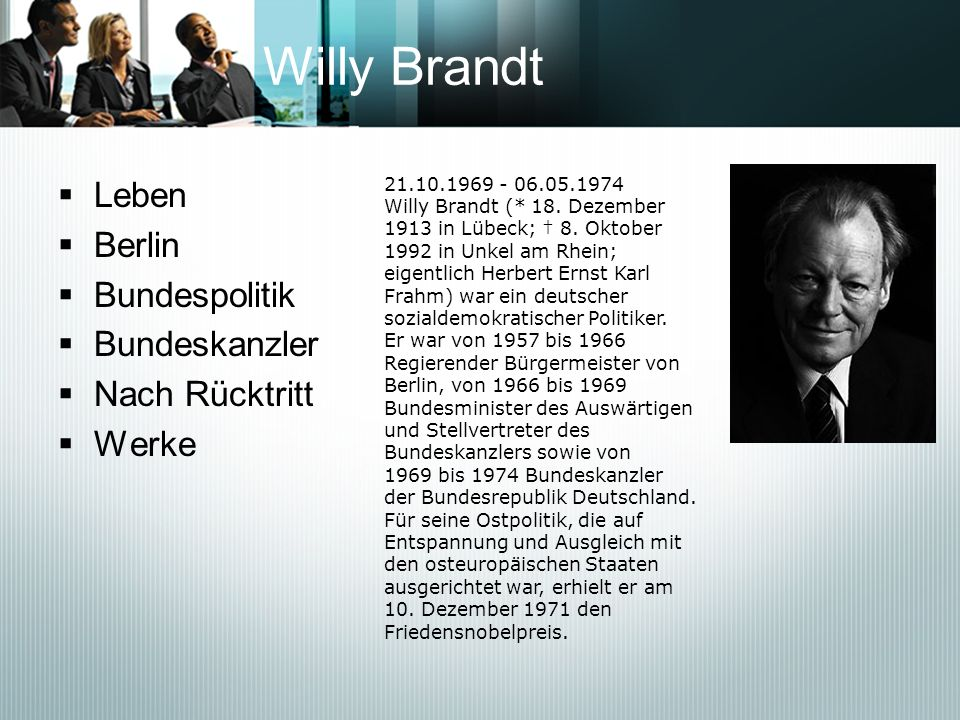Willy Brandt Leben Berlin Bundespolitik Bundeskanzler Nach Rücktritt Werke 21.10.1969 - 06.05.1974 Willy Brandt (* 18. Dezember 1913 in Lübeck; 8. Okt