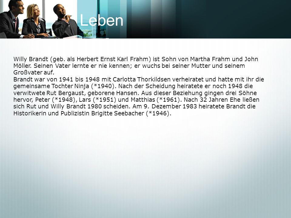 Leben Willy Brandt (geb. als Herbert Ernst Karl Frahm) ist Sohn von Martha Frahm und John Möller. Seinen Vater lernte er nie kennen; er wuchs bei sein