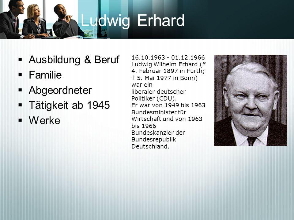 Ludwig Erhard Ausbildung & Beruf Familie Abgeordneter Tätigkeit ab 1945 Werke 16.10.1963 - 01.12.1966 Ludwig Wilhelm Erhard (* 4. Februar 1897 in Fürt