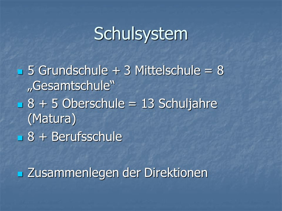 Schulsystem 5 Grundschule + 3 Mittelschule = 8 Gesamtschule 5 Grundschule + 3 Mittelschule = 8 Gesamtschule 8 + 5 Oberschule = 13 Schuljahre (Matura)