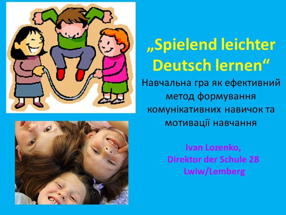 Spielend leichter Deutsch lernen Навчальна гра як ефективний метод формування комунікативних навичок та мотивації навчання Ivan Lozenko, Direktor der
