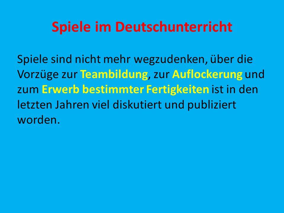 Spiele im Deutschunterricht Spiele sind nicht mehr wegzudenken, über die Vorzüge zur Teambildung, zur Auflockerung und zum Erwerb bestimmter Fertigke